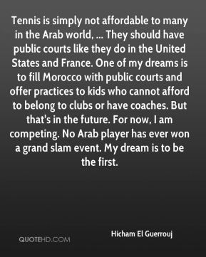 Hicham El Guerrouj - Tennis is simply not affordable to many in the Arab world, ... They should have public courts like they do in the United States and France. One of my dreams is to fill Morocco with public courts and offer practices to kids who cannot afford to belong to clubs or have coaches. But that's in the future. For now, I am competing. No Arab player has ever won a grand slam event. My dream is to be the first.
