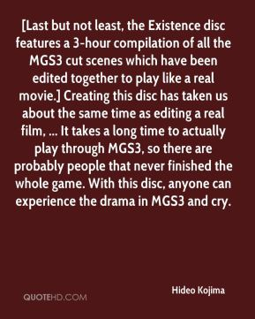 Hideo Kojima - [Last but not least, the Existence disc features a 3-hour compilation of all the MGS3 cut scenes which have been edited together to play like a real movie.] Creating this disc has taken us about the same time as editing a real film, ... It takes a long time to actually play through MGS3, so there are probably people that never finished the whole game. With this disc, anyone can experience the drama in MGS3 and cry.