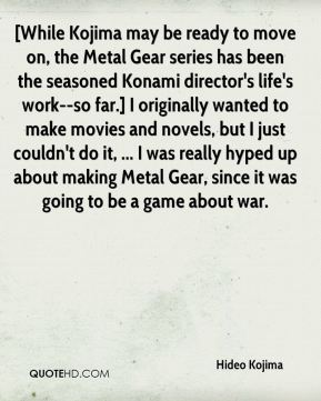 Hideo Kojima - [While Kojima may be ready to move on, the Metal Gear series has been the seasoned Konami director's life's work--so far.] I originally wanted to make movies and novels, but I just couldn't do it, ... I was really hyped up about making Metal Gear, since it was going to be a game about war.