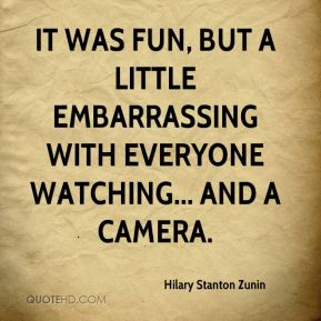 Hilary Stanton Zunin - It was fun, but a little embarrassing with everyone watching... and a camera.