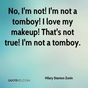 Hilary Stanton Zunin - No, I'm not! I'm not a tomboy! I love my makeup! That's not true! I'm not a tomboy.