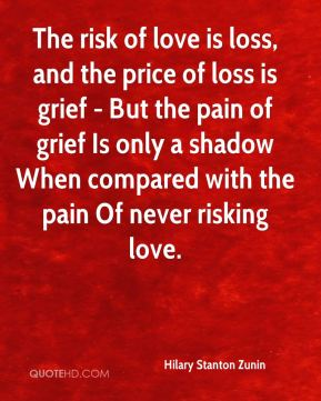 Hilary Stanton Zunin - The risk of love is loss, and the price of loss is grief - But the pain of grief Is only a shadow When compared with the pain Of never risking love.