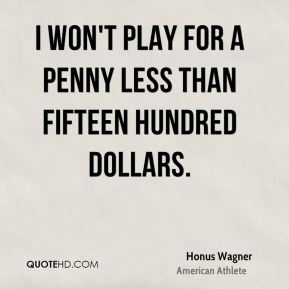 I won't play for a penny less than fifteen hundred dollars.