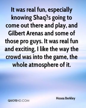Hosea Berkley - It was real fun, especially knowing Shaq?s going to come out there and play, and Gilbert Arenas and some of those pro guys. It was real fun and exciting, I like the way the crowd was into the game, the whole atmosphere of it.