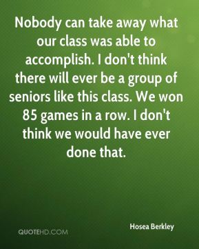 Hosea Berkley - Nobody can take away what our class was able to accomplish. I don't think there will ever be a group of seniors like this class. We won 85 games in a row. I don't think we would have ever done that.