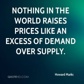Howard Marks - Nothing in the world raises prices like an excess of demand over supply.