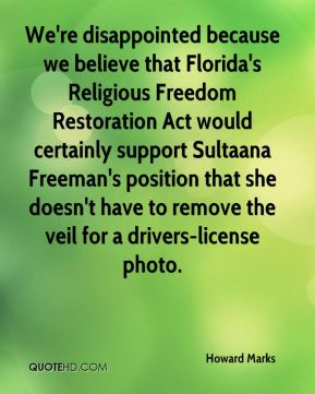 Howard Marks - We're disappointed because we believe that Florida's Religious Freedom Restoration Act would certainly support Sultaana Freeman's position that she doesn't have to remove the veil for a drivers-license photo.