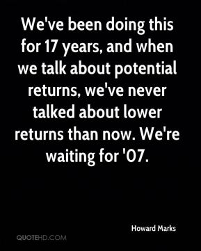 Howard Marks - We've been doing this for 17 years, and when we talk about potential returns, we've never talked about lower returns than now. We're waiting for '07.
