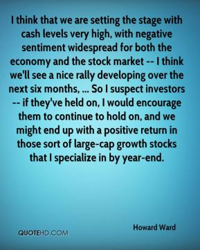Howard Ward - I think that we are setting the stage with cash levels very high, with negative sentiment widespread for both the economy and the stock market -- I think we'll see a nice rally developing over the next six months, ... So I suspect investors -- if they've held on, I would encourage them to continue to hold on, and we might end up with a positive return in those sort of large-cap growth stocks that I specialize in by year-end.