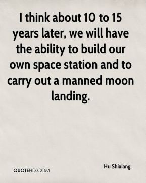 Hu Shixiang - I think about 10 to 15 years later, we will have the ability to build our own space station and to carry out a manned moon landing.