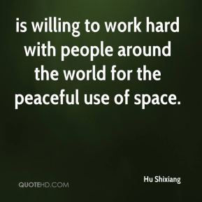Hu Shixiang - is willing to work hard with people around the world for the peaceful use of space.