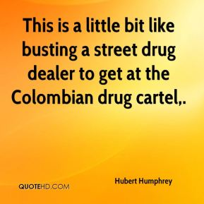 Hubert Humphrey - This is a little bit like busting a street drug dealer to get at the Colombian drug cartel.