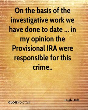 Hugh Orde - On the basis of the investigative work we have done to date ... in my opinion the Provisional IRA were responsible for this crime.