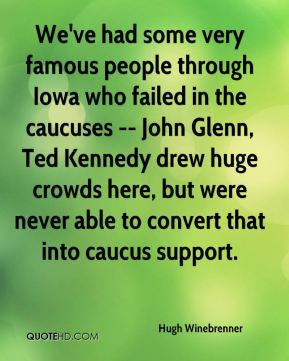 Hugh Winebrenner - We've had some very famous people through Iowa who failed in the caucuses -- John Glenn, Ted Kennedy drew huge crowds here, but were never able to convert that into caucus support.