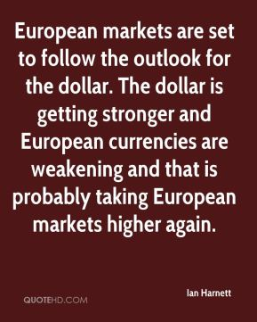 Ian Harnett - European markets are set to follow the outlook for the dollar. The dollar is getting stronger and European currencies are weakening and that is probably taking European markets higher again.
