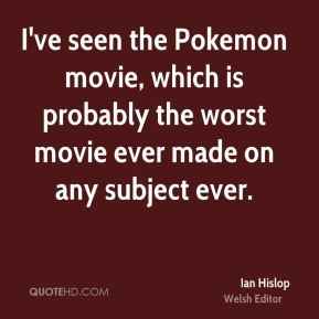 I've seen the Pokemon movie, which is probably the worst movie ever made on any subject ever.