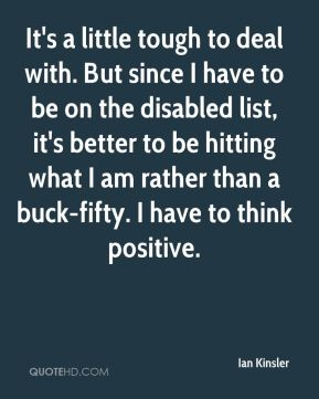 Ian Kinsler - It's a little tough to deal with. But since I have to be on the disabled list, it's better to be hitting what I am rather than a buck-fifty. I have to think positive.