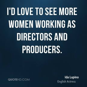 Ida Lupino - I'd love to see more women working as directors and producers.
