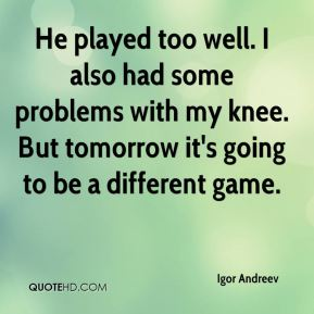 Igor Andreev - He played too well. I also had some problems with my knee. But tomorrow it's going to be a different game.