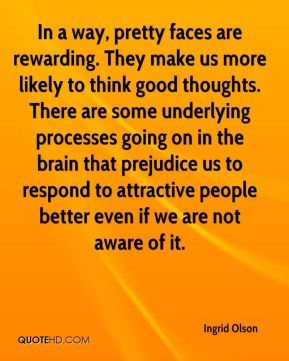 Ingrid Olson - In a way, pretty faces are rewarding. They make us more likely to think good thoughts. There are some underlying processes going on in the brain that prejudice us to respond to attractive people better even if we are not aware of it.