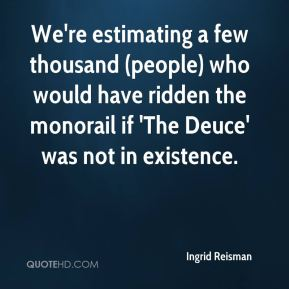 Ingrid Reisman - We're estimating a few thousand (people) who would have ridden the monorail if 'The Deuce' was not in existence.
