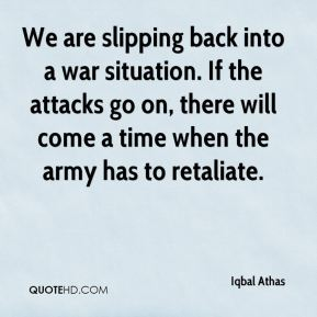 Iqbal Athas - We are slipping back into a war situation. If the attacks go on, there will come a time when the army has to retaliate.