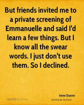 But friends invited me to a private screening of Emmanuelle and said I'd learn a few things. But I know all the swear words. I just don't use them. So I declined.