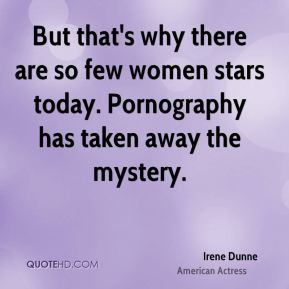 Irene Dunne - But that's why there are so few women stars today. Pornography has taken away the mystery.