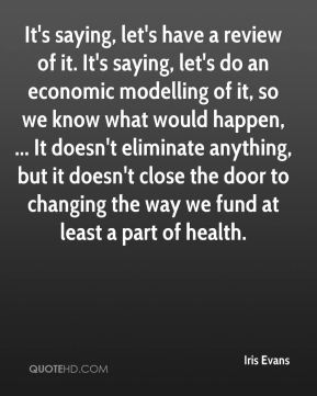 It's saying, let's have a review of it. It's saying, let's do an economic modelling of it, so we know what would happen, ... It doesn't eliminate anything, but it doesn't close the door to changing the way we fund at least a part of health.