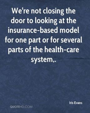 We're not closing the door to looking at the insurance-based model for one part or for several parts of the health-care system.