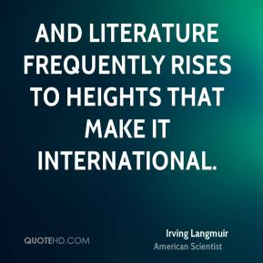 Irving Langmuir - And literature frequently rises to heights that make it international.