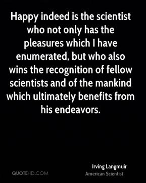 Irving Langmuir - Happy indeed is the scientist who not only has the pleasures which I have enumerated, but who also wins the recognition of fellow scientists and of the mankind which ultimately benefits from his endeavors.