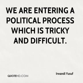 Irwandi Yusuf - We are entering a political process which is tricky and difficult.