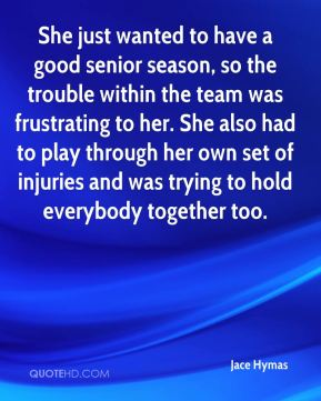 Jace Hymas - She just wanted to have a good senior season, so the trouble within the team was frustrating to her. She also had to play through her own set of injuries and was trying to hold everybody together too.
