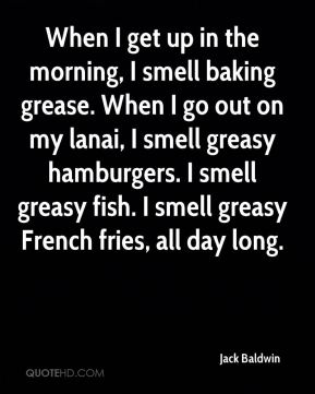 Jack Baldwin - When I get up in the morning, I smell baking grease. When I go out on my lanai, I smell greasy hamburgers. I smell greasy fish. I smell greasy French fries, all day long.