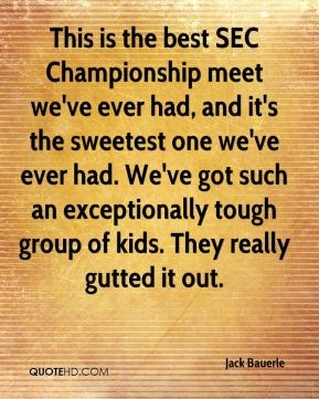 Jack Bauerle - This is the best SEC Championship meet we've ever had, and it's the sweetest one we've ever had. We've got such an exceptionally tough group of kids. They really gutted it out.