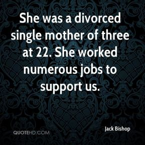 Jack Bishop - She was a divorced single mother of three at 22. She worked numerous jobs to support us.