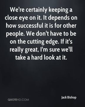 Jack Bishop - We're certainly keeping a close eye on it. It depends on how successful it is for other people. We don't have to be on the cutting edge. If it's really great, I'm sure we'll take a hard look at it.