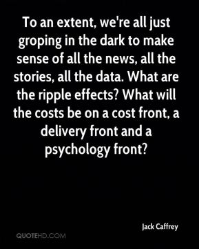 Jack Caffrey - To an extent, we're all just groping in the dark to make sense of all the news, all the stories, all the data. What are the ripple effects? What will the costs be on a cost front, a delivery front and a psychology front?
