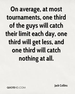 Jack Collins - On average, at most tournaments, one third of the guys will catch their limit each day, one third will get less, and one third will catch nothing at all.
