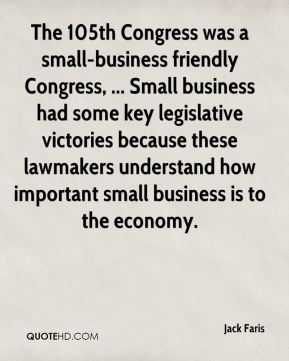 Jack Faris - The 105th Congress was a small-business friendly Congress, ... Small business had some key legislative victories because these lawmakers understand how important small business is to the economy.