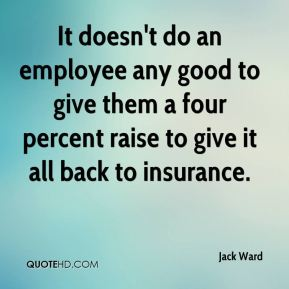 It doesn't do an employee any good to give them a four percent raise to give it all back to insurance.