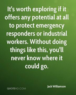 Jack Williamson - It's worth exploring if it offers any potential at all to protect emergency responders or industrial workers. Without doing things like this, you'll never know where it could go.