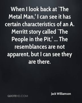 Jack Williamson - When I look back at `The Metal Man,' I can see it has certain characteristics of an A. Merritt story called `The People in the Pit,' ... The resemblances are not apparent, but I can see they are there.