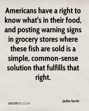 Jackie Savitz - Americans have a right to know what's in their food, and posting warning signs in grocery stores where these fish are sold is a simple, common-sense solution that fulfills that right.