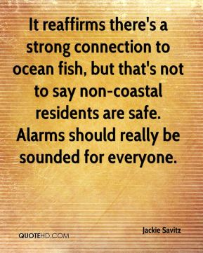 Jackie Savitz - It reaffirms there's a strong connection to ocean fish, but that's not to say non-coastal residents are safe. Alarms should really be sounded for everyone.