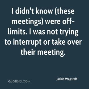 Jackie Wagstaff - I didn't know (these meetings) were off-limits. I was not trying to interrupt or take over their meeting.