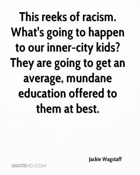 Jackie Wagstaff - This reeks of racism. What's going to happen to our inner-city kids? They are going to get an average, mundane education offered to them at best.