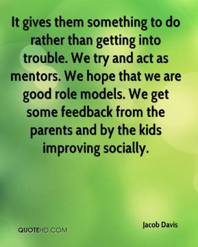 It gives them something to do rather than getting into trouble. We try and act as mentors. We hope that we are good role models. We get some feedback from the parents and by the kids improving socially.