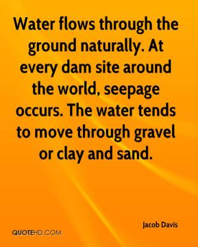Water flows through the ground naturally. At every dam site around the world, seepage occurs. The water tends to move through gravel or clay and sand.